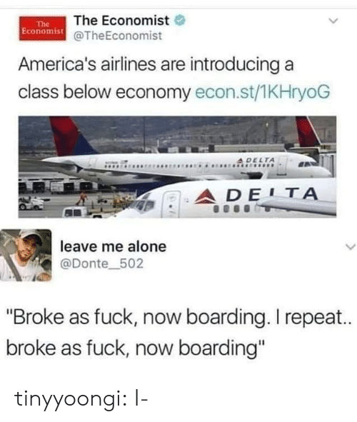 "Being Alone, Target, and Tumblr: The Economist  Economist@TheEconomist  The  America's airlines are introducing a  class below economy econ.st/1KHryoG  A DELTA  ADE1Α  leave me alone  L  @Donte_502  ""Broke as fuck, now boarding. I repea..  broke as fuck, now boarding"" tinyyoongi: I-"