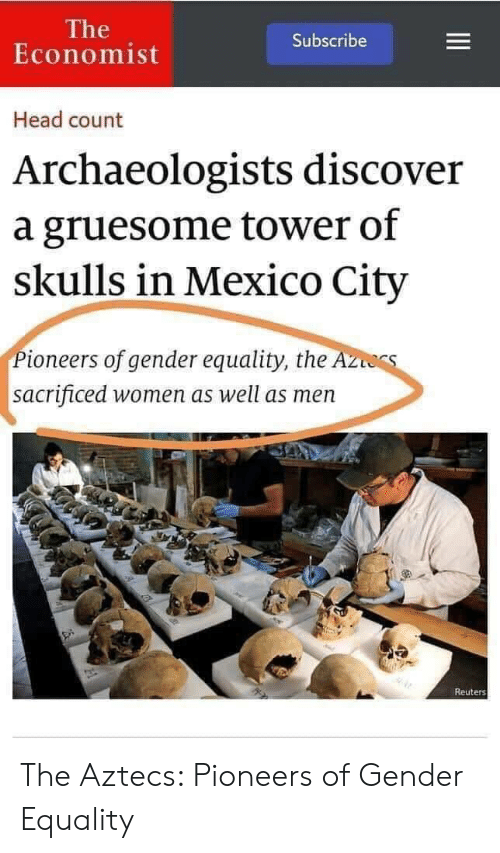 The A: The  Economist  Subscribe  Head count  Archaeologists discover  a gruesome tower of  skulls in Mexico City  Pioneers of gender equality, the A  sacrificed women as well as men  Reuters The Aztecs: Pioneers of Gender Equality