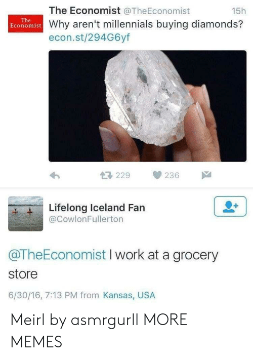kansas: The Economist @TheEconomist  15h  The  Economist Why aren't millennials buying diamonds?  econ.st/294G6yf  229  236  Lifelong Iceland Fan  @CowlonFullerton  @TheEconomist I work at a grocery  store  6/30/16, 7:13 PM from Kansas, USA Meirl by asmrgurll MORE MEMES