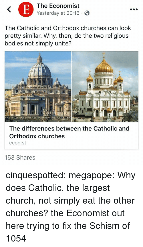 the economist: The Economist  Yesterday at 20:16 .  The Catholic and Orthodox churches can look  pretty similar. Why, then, do the two religious  bodies not simply unite?  The differences between the Catholic and  Orthodox churches  econ.st  153 Shares cinquespotted:  megapope: Why does Catholic, the largest church, not simply eat the other churches? the Economist out here trying to fix the Schism of 1054