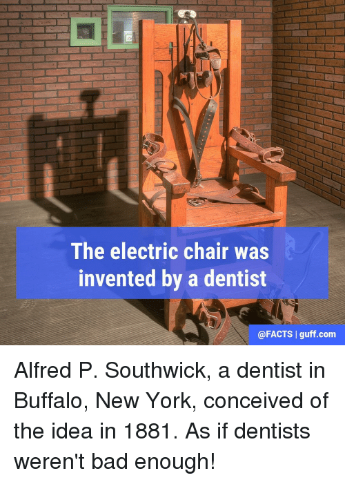 electric chair: The electric chair was  invented by a dentist  @FACTS I guff.com Alfred P. Southwick, a dentist in Buffalo, New York, conceived of the idea in 1881. As if dentists weren't bad enough!