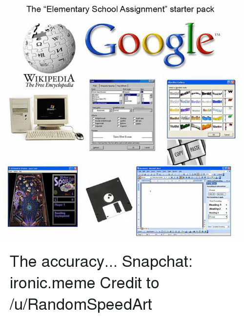 "Memes, Wikipedia, and Elementary: The ""Elementary School Assignment"" starter pack  Google  TM  WIKIPEDIA  The Free Encyclopedia  Teuta New Roman  PAS  Player 1  Heading 1  Heading  Heading The accuracy...  Snapchat: ironic.meme  Credit to /u/RandomSpeedArt"
