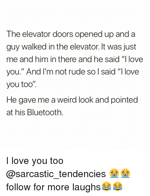 """Bluetooth, Funny, and Love: The elevator doors opened up and a  guy walked in the elevator. It was just  me and him in there and he said """"I love  you."""" And I'm not rude so l said """"I love  you too""""  He gave me a weird look and pointed  at his Bluetooth I love you too @sarcastic_tendencies 😭😭 follow for more laughs😂😂"""