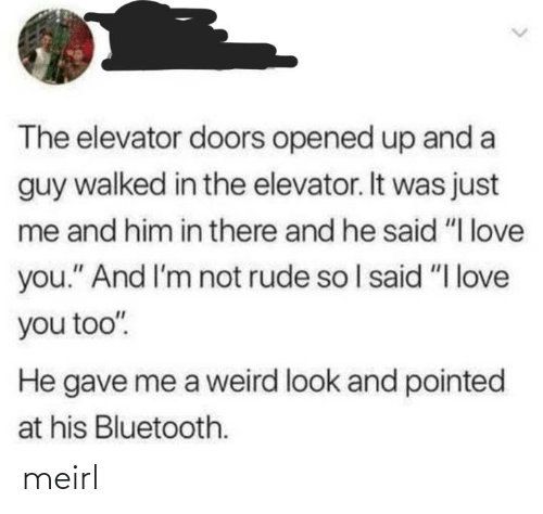"Im Not: The elevator doors opened up and a  guy walked in the elevator. It was just  me and him in there and he said ""I love  you."" And I'm not rude so I said ""I love  you too"".  He gave me a weird look and pointed  at his Bluetooth. meirl"