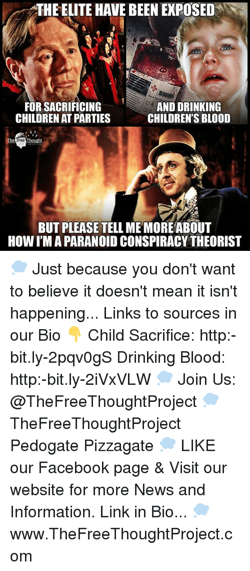 Children, Drinking, and Facebook: THE ELITE HAVE BEENEXPOSED  FOR SACRIFICING  S  AND DRINKING  CHILDREN AT PARTIES  CHILDREN'S BLOOD  Thought  ree  BUT PLEASE TELL MEMOREABOUT  HOW I'M A PARANOID CONSPIRACY THEORIST 💭 Just because you don't want to believe it doesn't mean it isn't happening... Links to sources in our Bio 👇 Child Sacrifice: http:-bit.ly-2pqv0gS Drinking Blood: http:-bit.ly-2iVxVLW 💭 Join Us: @TheFreeThoughtProject 💭 TheFreeThoughtProject Pedogate Pizzagate 💭 LIKE our Facebook page & Visit our website for more News and Information. Link in Bio... 💭 www.TheFreeThoughtProject.com