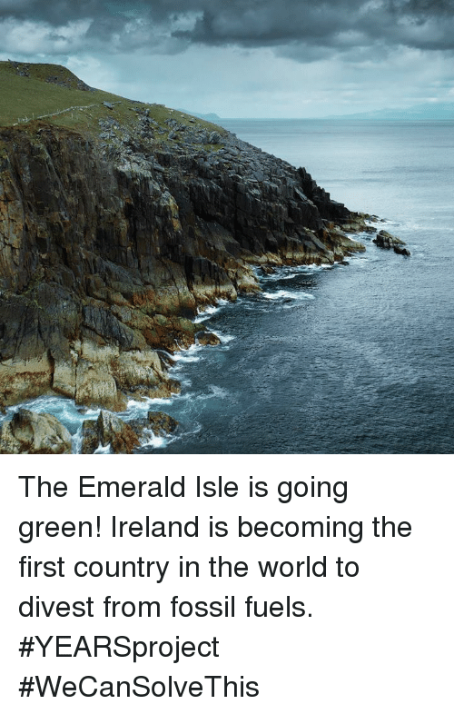 Memes, Fossil, and Ireland: The Emerald Isle is going green! Ireland is becoming the first country in the world to divest from fossil fuels. #YEARSproject #WeCanSolveThis