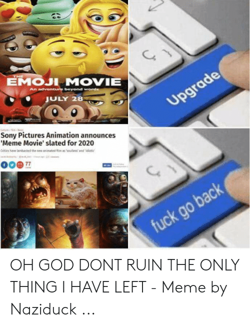 Announces Meme: THE  EMOJI MOVIE  AD adventure beyond words  JULY 28  Upgrade  Cure  Sony Pictures Animation announces  'Meme Movie' slated for 2020  citics have lambasted the nes animated fim as 'soules and idiotic  77  fuck go back OH GOD DONT RUIN THE ONLY THING I HAVE LEFT - Meme by Naziduck ...