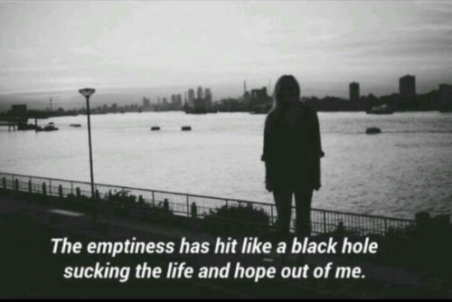 black hole: The emptiness has hit like a black hole  sucking the life and hope out of me.