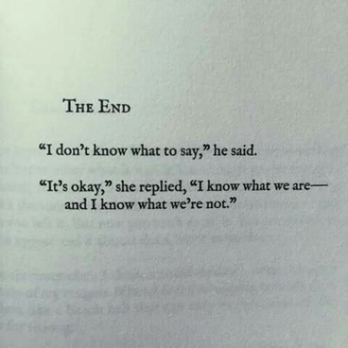 "Okay, She, and What: THE END  ""I don't know what to sav,"" he said.  ""It's okay,"" she replied, ""I know what we are-  and I know what we're not."""