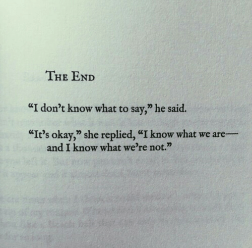 "Okay, She, and What: THE END  ""I don't know what to say,"" he said.  ""It's okay,"" she replied, ""I know what we are  and I know what we're not."""