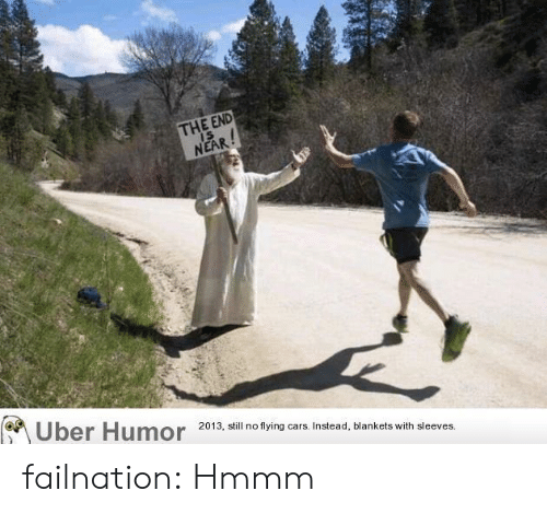 Cars, Tumblr, and Uber: THE END  IS  NEAR!  Uber Humor  2013, still no flying cars. Instead, blankets with sleeves. failnation:  Hmmm