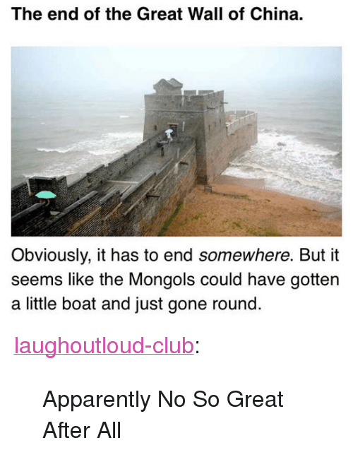 "Apparently, Club, and Tumblr: The end of the Great Wall of China.  Obviously, it has to end somewhere. But it  seems like the Mongols could have gottern  a little boat and just gone round <p><a href=""http://laughoutloud-club.tumblr.com/post/170260523731/apparently-no-so-great-after-all"" class=""tumblr_blog"">laughoutloud-club</a>:</p>  <blockquote><p>Apparently No So Great After All</p></blockquote>"