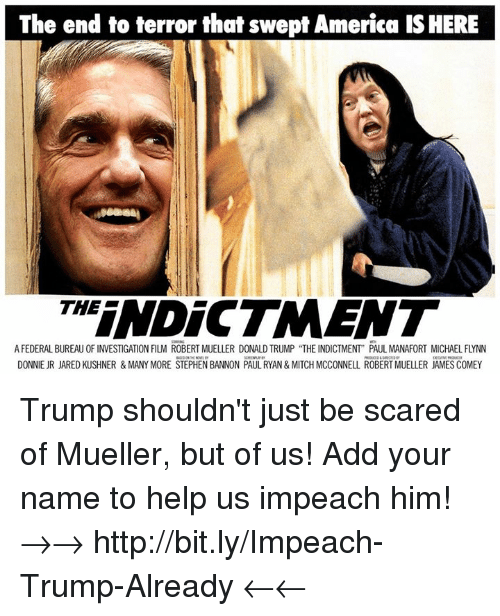 """America, Donald Trump, and Memes: The end to terror that swept America IS HERE  THINDICTMENT  A FEDERAL BUREAU OF INVESTIGATION FILM ROBERT MUELLER DONALD TRUMP """"THE INDICTMENT"""" PAUL MANAFORT MICHAEL FLYNN  DONNIE JR JARED KUSHNER & MANY MORE STEPHEN BANNON PAUL RYAN& MITCH MCCONNELL ROBERT MUELLER JAMES COMEY Trump shouldn't just be scared of Mueller, but of us! Add your name to help us impeach him! →→ http://bit.ly/Impeach-Trump-Already ←←"""