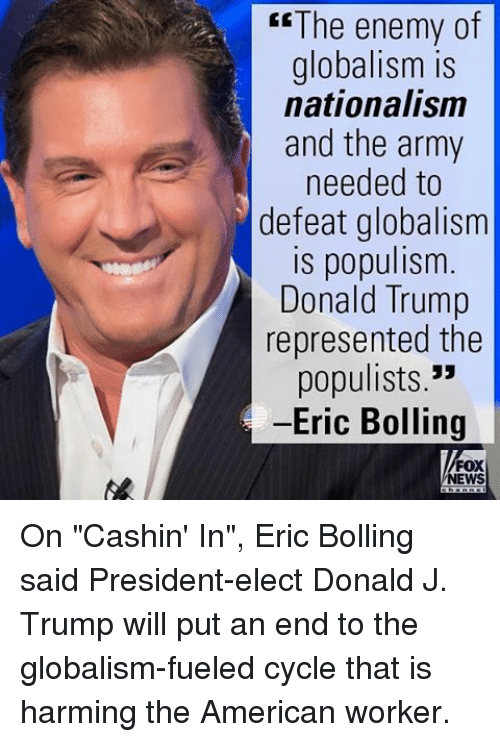 "Populism: The enemy of  globalism is  nationalism  and the army  needed to  defeat globalism  is populism  Donald Trump  represented the  populists.""  -Eric Bolling  FOX  NEWS On ""Cashin' In"", Eric Bolling said President-elect Donald J. Trump will put an end to the globalism-fueled cycle that is harming the American worker."