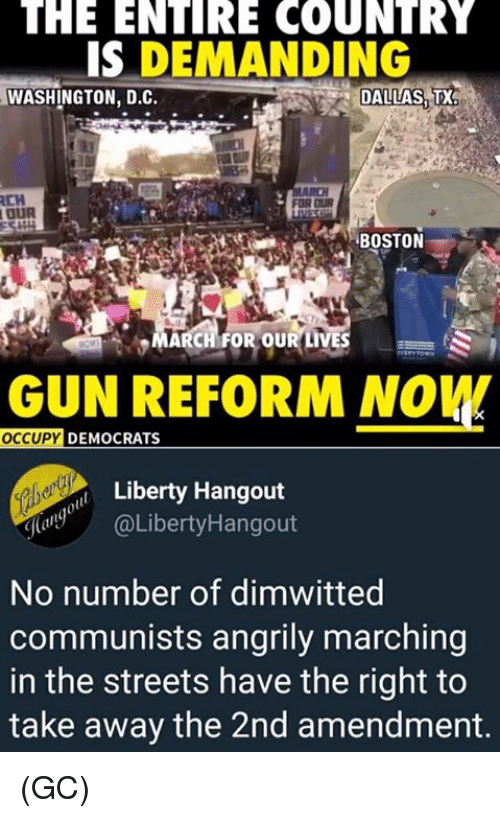 2nd Amendment: THE  ENIRE  COUNTRY  IS DEMANDING  WASHINGTON, D.C.  DALLAS TX  BOSTON  MARCH FOR OUR LIVES  GUN REFORM NOW  OCCUPY  DEMOCRATS  Liberty Hangout  @LibertyHangout  No number of dimwitted  communists angrily marching  in the streets have the right to  take away the 2nd amendment. (GC)