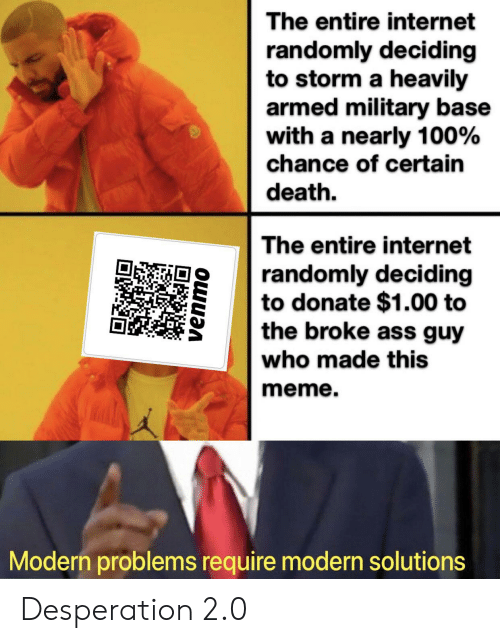 Ass, Internet, and Meme: The entire internet  randomly deciding  to storm a heavily  armed military base  with a nearly 100%  chance of certain  death  The entire internet  randomly deciding  to donate $1.00 to  the broke ass guy  who made this  meme.  Modern problems require modern solutions  venmo Desperation 2.0