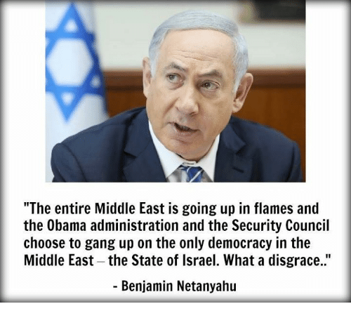 """Memes, Gang, and Israel: """"The entire Middle East is going up in flames and  the Obama administration and the Security Council  choose to gang up on the only democracy in the  Middle East-the State of Israel. What a disgrace.""""  Benjamin Netanyahu"""