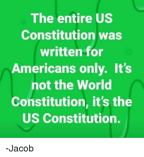 Constitution: The entire US  Constitution was  written for  Americans only. It's  not the World  Constitution, it's the  US Constitution. -Jacob