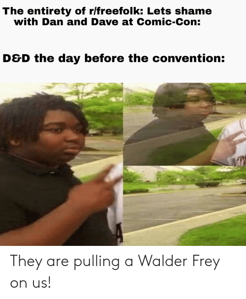 Comic Con, D&d, and Comic: The entirety of r/freefolk: Lets shame  with Dan and Dave at Comic-Con:  D&D the day before the convention: They are pulling a Walder Frey on us!