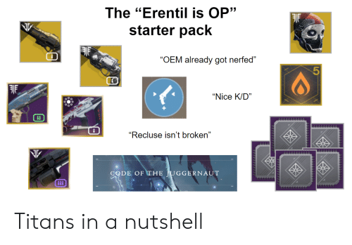 "Destiny, Starter Pack, and Nice: The ""Erentil is OP""  starter pack  ""OEM already got nerfed""  ""Nice K/D""  ii  ""Recluse isn't broken""  CODE OF THE JUGGERNAUT  iii  TTTTT  L  777777 Titans in a nutshell"