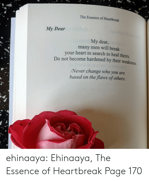 Essence: The Essence of Heartbreak  My Dear  My dear,  many men will break  your heart in search to heal theirs  Do not become hardened by their weakness  Never change who you are  based on the flaws of others. ehinaaya:  Ehinaaya, The Essence of Heartbreak  Page 170