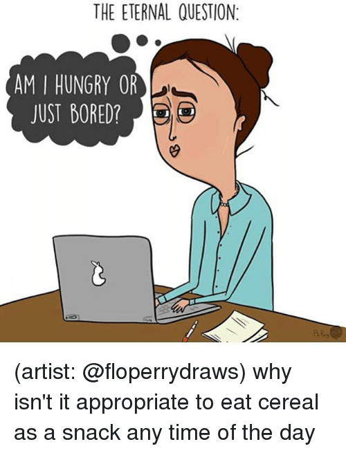Cereally: THE ETERNAL QUESTION:  AM I HUNGRY OR  JUST BORED? (artist: @floperrydraws) why isn't it appropriate to eat cereal as a snack any time of the day