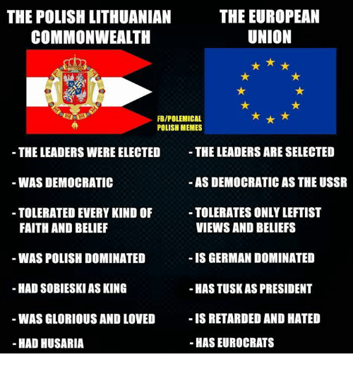 Memes, Glorious, and Lithuanian: THE EUROPEAN  THE POLISH LITHUANIAN  UNION  COMMONWEALTH  FBIPOLEMICAL  POLISH MEMES  THE LEADERS ARE SELECTED  THE LEADERS WERE ELECTED  AS DEMOCRATIC AS THE USSR  WAS DEMOCRATIC  TOLERATES ONLYLEFTIST  TOLERATED EVERY KIND OF  VIEWS AND BELIEFS  FAITH AND BELIEF  WAS POLISH DOMINATED  IS GERMAN DOMINATED  HAD SOBIESKI ASKING  -HASTUSKAS PRESIDENT  IS RETARDED AND HATED  WAS GLORIOUS AND LOVED  HAS EUROCRATS  HAD HUSARIA