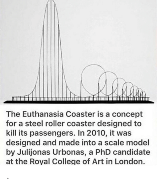 London: The Euthanasia Coaster is a concept  for a steel roller coaster designed to  kill its passengers. In 2010, it was  designed and made into a scale model  by Julijonas Urbonas, a PhD candidate  at the Royal College of Art in London. .