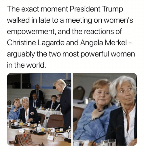 Memes, Trump, and Women: The exact moment President Trump  walked in late to a meeting on women's  empowerment, and the reactions of  Christine Lagarde and Angela Merkel  arguably the two most powerful women  in the world.