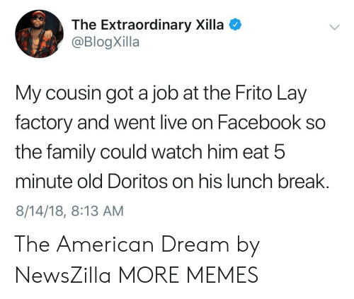 Dank, Facebook, and Family: The Extraordinary Xilla  @BlogXilla  My cousin got a job at the Frito Lay  factory and went live on Facebook so  the family could watch him eat 5  minute old Doritos on his lunch break.  8/14/18, 8:13 AM The American Dream by NewsZilla MORE MEMES