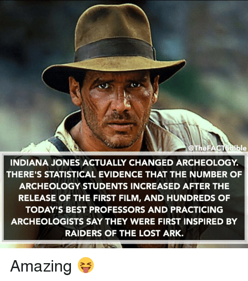 Memes, Lost, and Amaz: @The F  ble  INDIANA JONES ACTUALLY CHANGED ARCHEOLOGY  THERE'S STATISTICAL EVIDENCE THAT THE NUMBER OF  ARCHEOLOGY STUDENTS INCREASED AFTER THE  RELEASE OF THE FIRST FILM, AND HUNDREDS OF  TODAY'S BEST PROFESSORS AND PRACTICING  ARCHEOLOGISTS SAY THEY WERE FIRST INSPIRED BY  RAIDERS OF THE LOST ARK. Amazing 😝