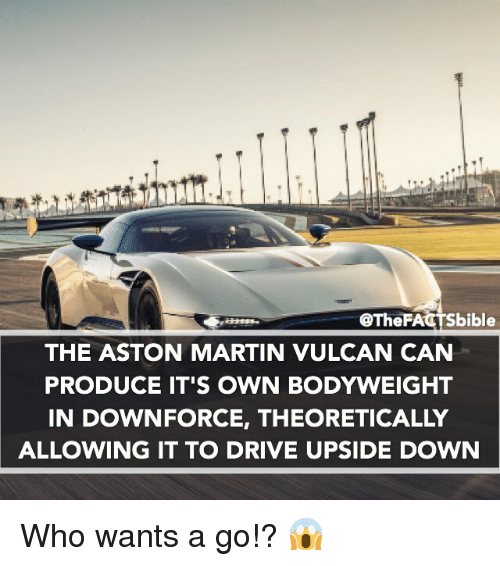 Aston Martin: @The FA  bible  THE ASTON MARTIN VULCAN CAN  PRODUCE IT'S OWN BODYWEIGHT  IN DOWNFORCE, THEORETICALLY  ALLOWING IT TO DRIVE UPSIDE DOWN Who wants a go!? 😱