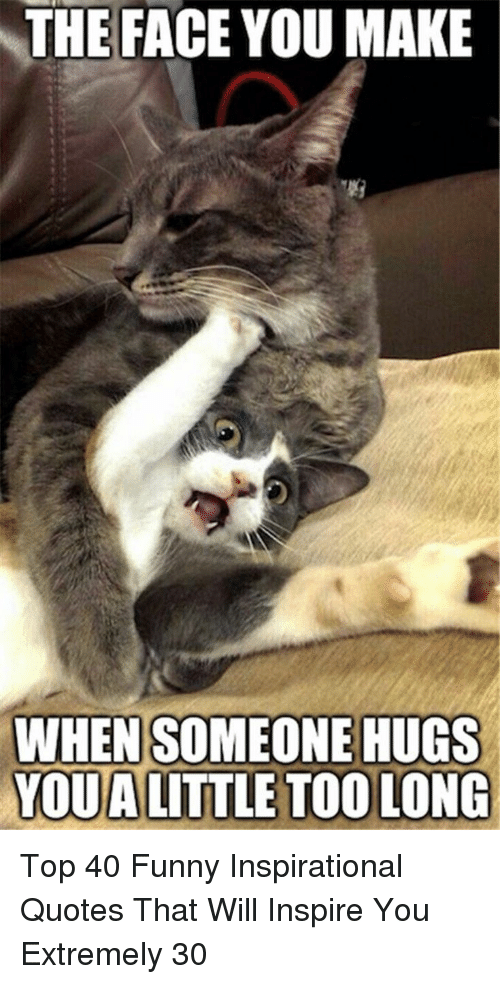 Funny, Quotes, and Top: THE FACE YOU MAKE  WHEN SOMEONE HUGS  YOUA LITTLE TOO LONG Top 40 Funny Inspirational Quotes That Will Inspire You Extremely 30