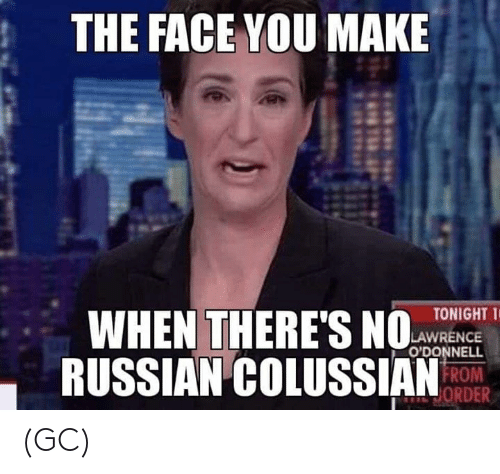 Memes, Russian, and 🤖: THE FACE YOU MAKE  WHEN THERES  RUSSIAN COLUSSIANRO  TONIGHT T  LAWRENCE  O'DONNELL  ORDER (GC)