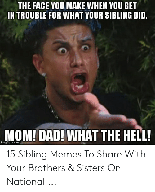 Sibling Memes: THE FACE YOU MAKE WHEN YOU GET  IN TROUBLE FOR WHAT YOUR SIBLING DID.  MOM! DAD! WHAT THE HELL!  imgflip.com 15 Sibling Memes To Share With Your Brothers & Sisters On National ...