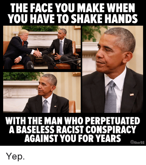 Memes, Racist, and Conspiracy: THE FACE YOU MAKE WHEN  YOU HAVE TO SHAKE HANDS  WITH THE MAN WHO PERPETUATED  A BASELESS RACIST CONSPIRACY  AGAINST YOU FOR YEARS  Tuther98 Yep.