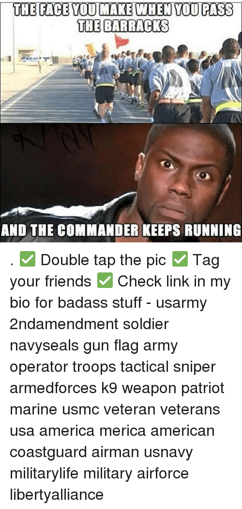 Memes, Badass, and 🤖: THE FACE YOU MAKE WHEN YOU PASS  THE BARRACKS  AND THE COMMANDER KEEPS RUNNING . ✅ Double tap the pic ✅ Tag your friends ✅ Check link in my bio for badass stuff - usarmy 2ndamendment soldier navyseals gun flag army operator troops tactical sniper armedforces k9 weapon patriot marine usmc veteran veterans usa america merica american coastguard airman usnavy militarylife military airforce libertyalliance