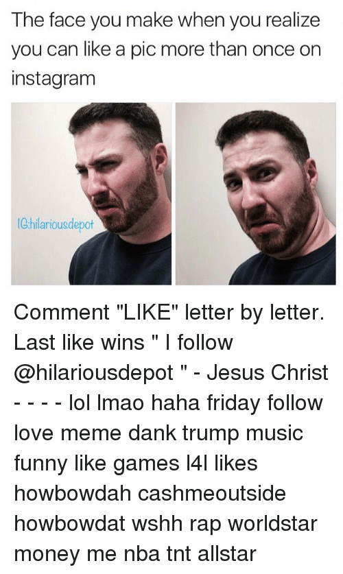 """Howbowdah: The face you make when you realize  you can like a pic more than once on  instagram  hilarious depot Comment """"LIKE"""" letter by letter. Last like wins """" I follow @hilariousdepot """" - Jesus Christ - - - - lol lmao haha friday follow love meme dank trump music funny like games l4l likes howbowdah cashmeoutside howbowdat wshh rap worldstar money me nba tnt allstar"""