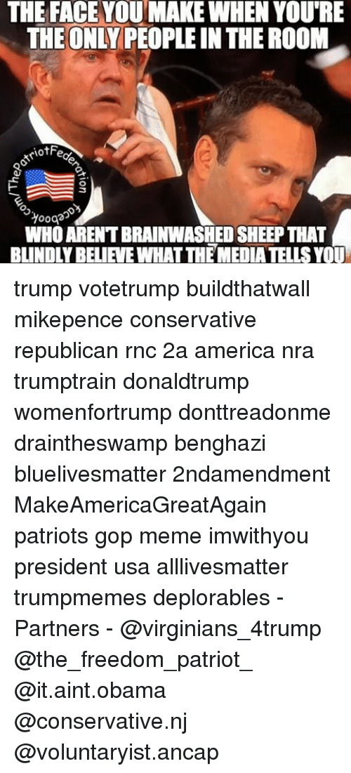 Memes, 🤖, and Gop: THE FACE YOU MAKEWHEN YOURE  THE ONLY PEOPLE IN THEROOM  riotFe  O  WHO ARENTBRAINWASHEDSHEEPTHAT  BLINDLYBELIEVE WHATTHEMEDIATELLS YOU trump votetrump buildthatwall mikepence conservative republican rnc 2a america nra trumptrain donaldtrump womenfortrump donttreadonme draintheswamp benghazi bluelivesmatter 2ndamendment MakeAmericaGreatAgain patriots gop meme imwithyou president usa alllivesmatter trumpmemes deplorables -Partners - @virginians_4trump @the_freedom_patriot_ @it.aint.obama @conservative.nj @voluntaryist.ancap