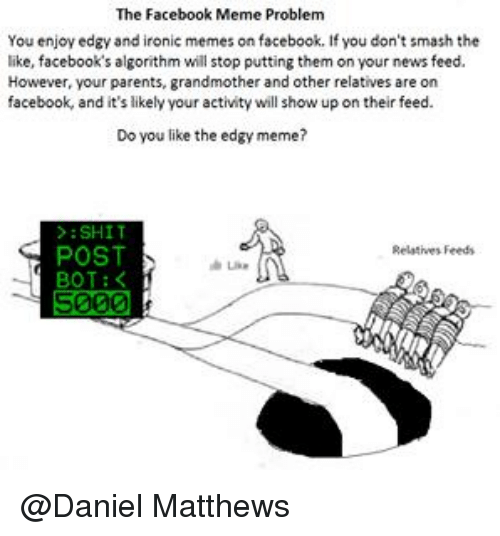 Ironic, Smashing, and Relatable: The Facebook Meme Problem  You enjoy edgy and ironic memes on facebook. If you don't smash the  like, facebook's algorithm will stop putting them on your news feed.  However, your parents, grandmother and other relatives are on  facebook, and it's likely your activity will show up on their feed.  Do you like the edgy meme?  SHIT  POST  Relatives Feeds  BOT  5000 @Daniel Matthews
