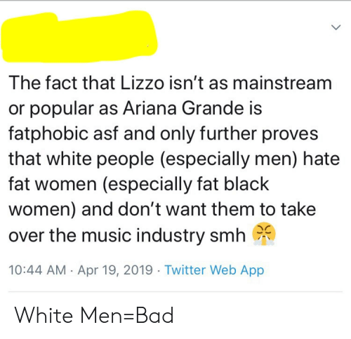 Ariana Grande, Bad, and Music: The fact that Lizzo isn't as mainstream  or popular as Ariana Grande is  fatphobic asf and only further proves  that white people (especially men) hate  fat women (especially fat black  women) and don't want them to take  over the music industry smh  10:44 AM Apr 19, 2019 Twitter Web App White Men=Bad