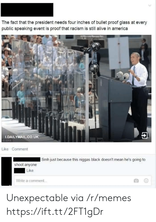 Alive, America, and Memes: The fact that the president needs four inches of bullet proof glass at every  public speaking event is proof that racism is still alive in america  秒4  DAILYMAIL.CO.UK  Like Comment  Smh just because this niggas black doesn't mean he's going to  shoot anyone  Like  Write a comment Unexpectable via /r/memes https://ift.tt/2FT1gDr