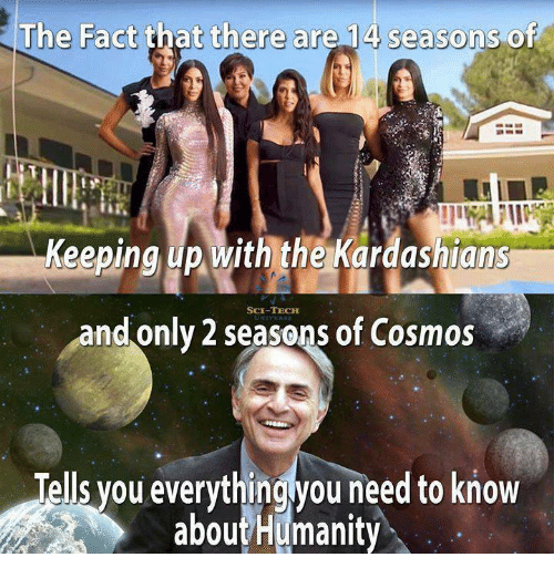 Kardashians, Keeping Up With the Kardashians, and Cosmos: The Fact that there are 14 seasons of  Keeping up with the Kardashians  SCE-TECH  and only 2 seasons of Cosmos  Tells you everythingyou need to know  aboutHumanity
