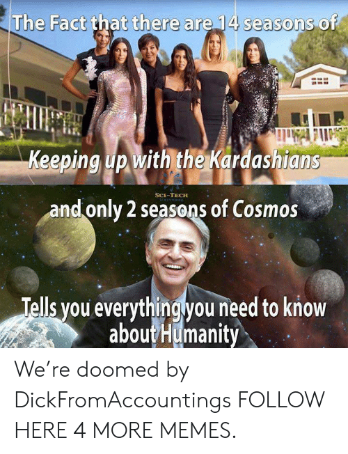 Dank, Kardashians, and Keeping Up With the Kardashians: The Fact that there are 14 seasons of  Keeping up with the Kardashians  SCE-TECH  and only 2 seasons of Cosmos  Tells you everythingyou need to know  aboutHumanity We're doomed by DickFromAccountings FOLLOW HERE 4 MORE MEMES.