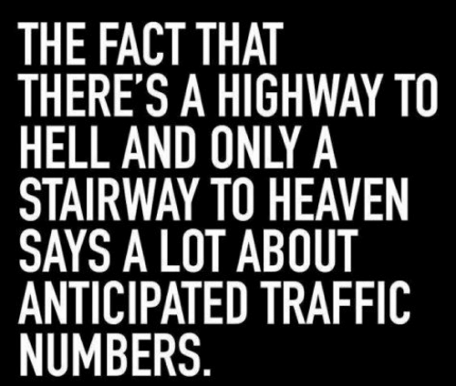 Heaven, Stairway to Heaven, and Traffic: THE FACT THAT  THERE'S A HIGHWAY TO  HELL AND ONLY A  STAIRWAY TO HEAVEN  SAYS A LOT ABOUT  ANTICIPATED TRAFFIC  NUMBERS.