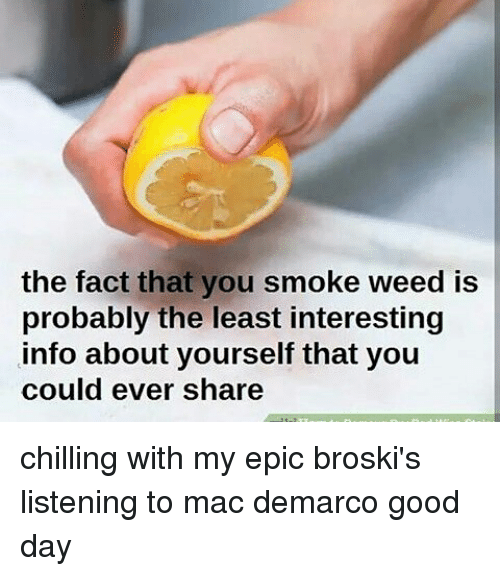 Epically: the fact that you smoke weed is  probably the lyou  probably the least interesting  info about yourself that youu  could ever share chilling with my epic broski's listening to mac demarco good day