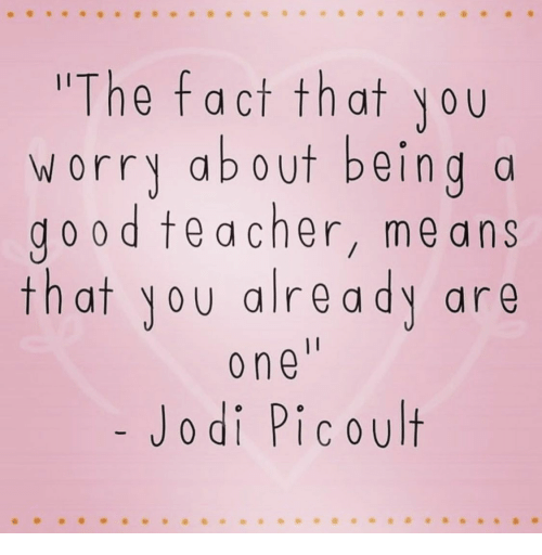 ans: The fact that you  worry about beind a  do od teacher, me ans  that yoy alre ady are  o ne  Jodi Picoult