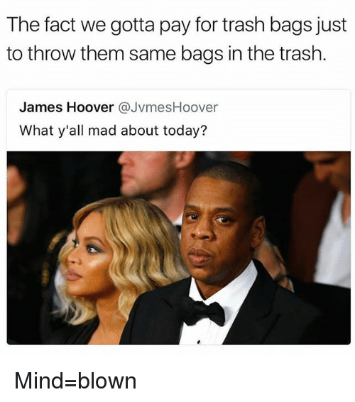 Juste: The fact we gotta pay for trash bags just  to throw them same bags in the trash.  James Hoover @JvmesHoover  What y'all mad about today? Mind=blown