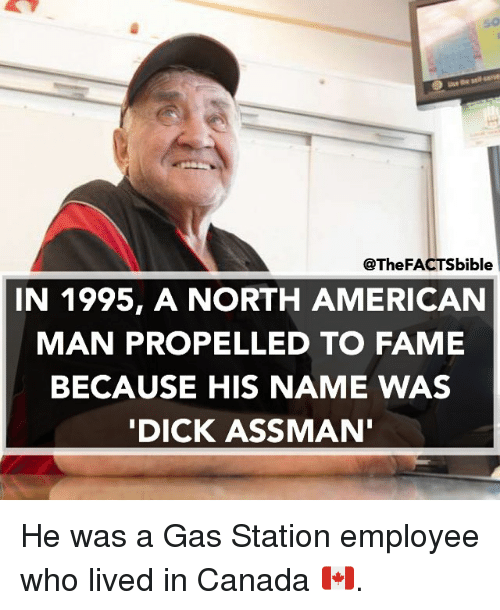 Canadã¡: @The FACTSbible  IN 1995, A NORTH AMERICAN  MAN PROPELLED TO FAME  BECAUSE HIS NAME WAS  DICK ASS MAN He was a Gas Station employee who lived in Canada 🇨🇦.