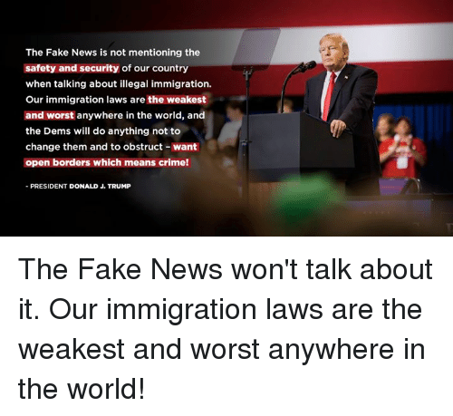 Crime, Fake, and News: The Fake News is not mentioning the  safety and security of our country  when talking about illegal immigration.  Our immigration laws are the weakest  and worst anywhere in the world, and  the Dems will do anything not to  change them and to obstruct- want  open borders which means crime!  PRESIDENT DONALD J. TRUMP The Fake News won't talk about it. Our immigration laws are the weakest and worst anywhere in the world!